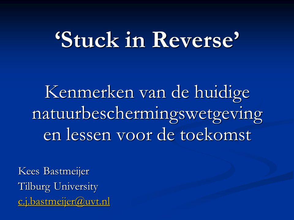 'Stuck in Reverse' Kenmerken van de huidige natuurbeschermingswetgeving en lessen voor de toekomst Kees Bastmeijer Tilburg University c.j.bastmeijer@u