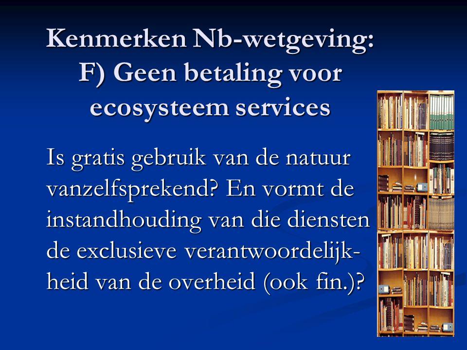Kenmerken Nb-wetgeving: F) Geen betaling voor ecosysteem services Is gratis gebruik van de natuur vanzelfsprekend? En vormt de instandhouding van die