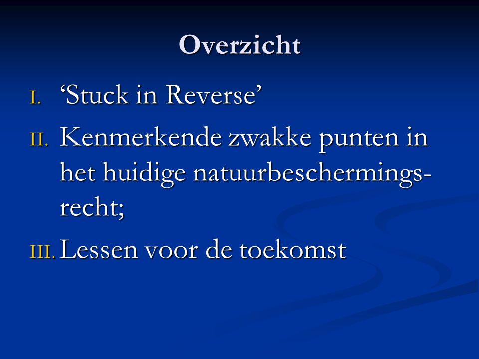 Overzicht I. 'Stuck in Reverse' II. Kenmerkende zwakke punten in het huidige natuurbeschermings- recht; III. Lessen voor de toekomst