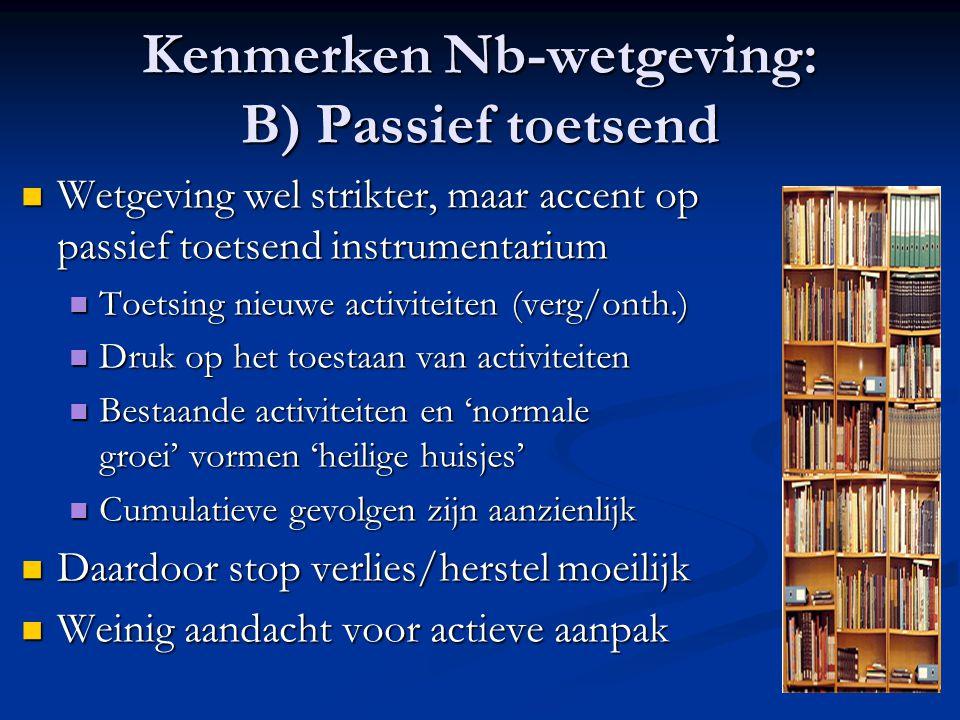 Kenmerken Nb-wetgeving: B) Passief toetsend Wetgeving wel strikter, maar accent op passief toetsend instrumentarium Wetgeving wel strikter, maar accen