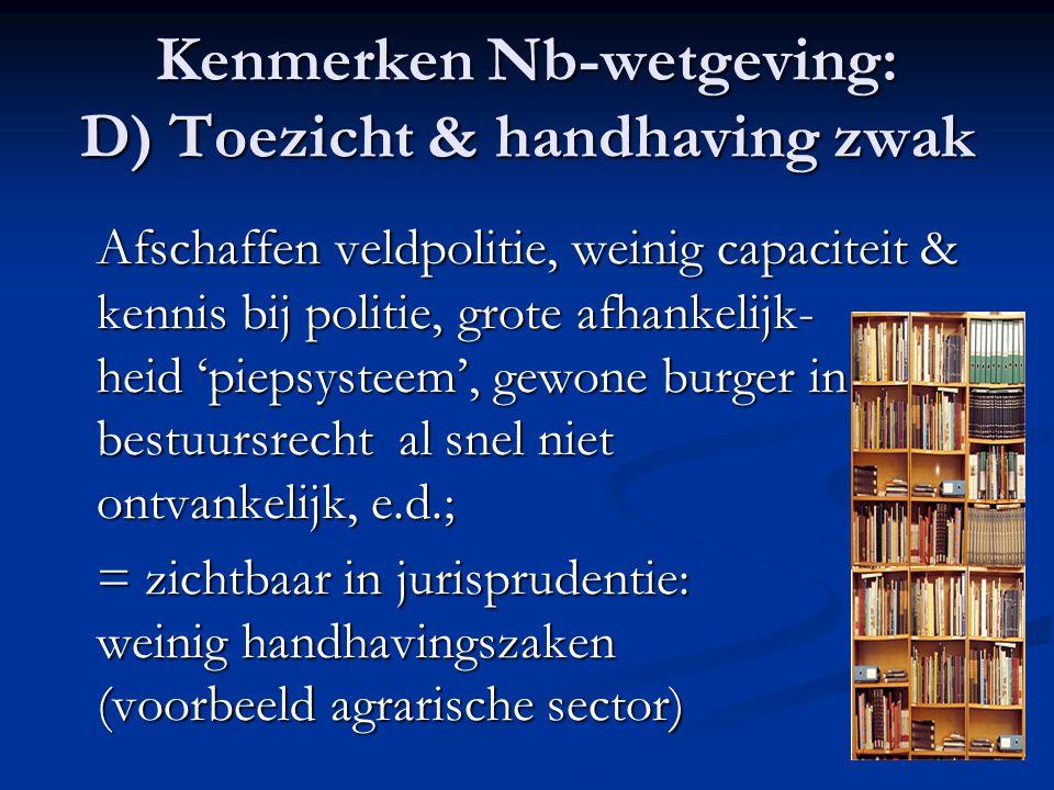 Kenmerken Nb-wetgeving: D) Toezicht & handhaving zwak Afschaffen veldpolitie, weinig capaciteit & kennis bij politie, grote afhankelijk- heid 'piepsys