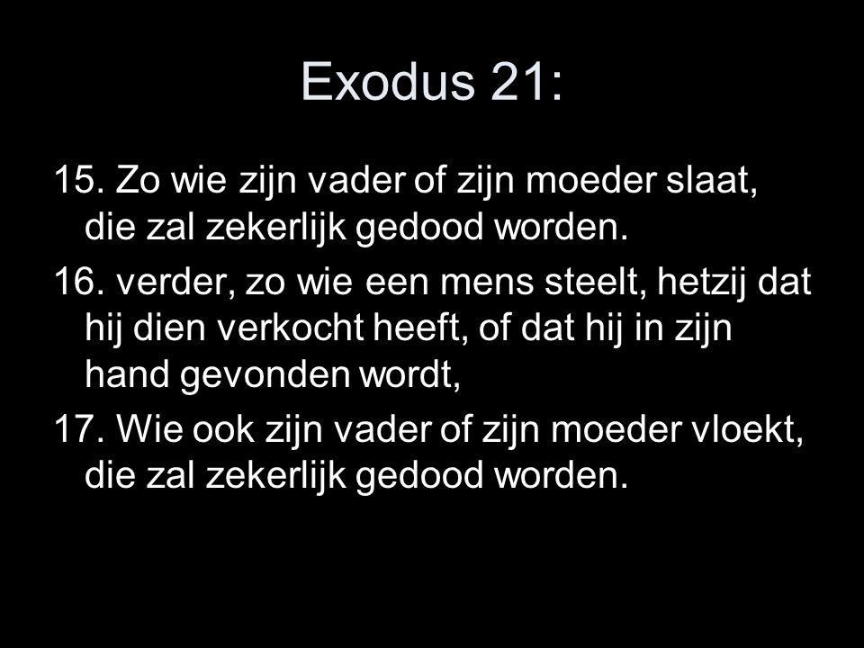 Exodus 21: 15. Zo wie zijn vader of zijn moeder slaat, die zal zekerlijk gedood worden. 16. verder, zo wie een mens steelt, hetzij dat hij dien verkoc
