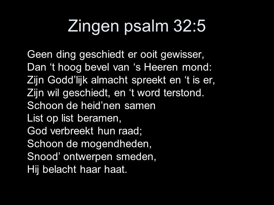 Zingen psalm 32:5 Geen ding geschiedt er ooit gewisser, Dan 't hoog bevel van 's Heeren mond: Zijn Godd'lijk almacht spreekt en 't is er, Zijn wil ges