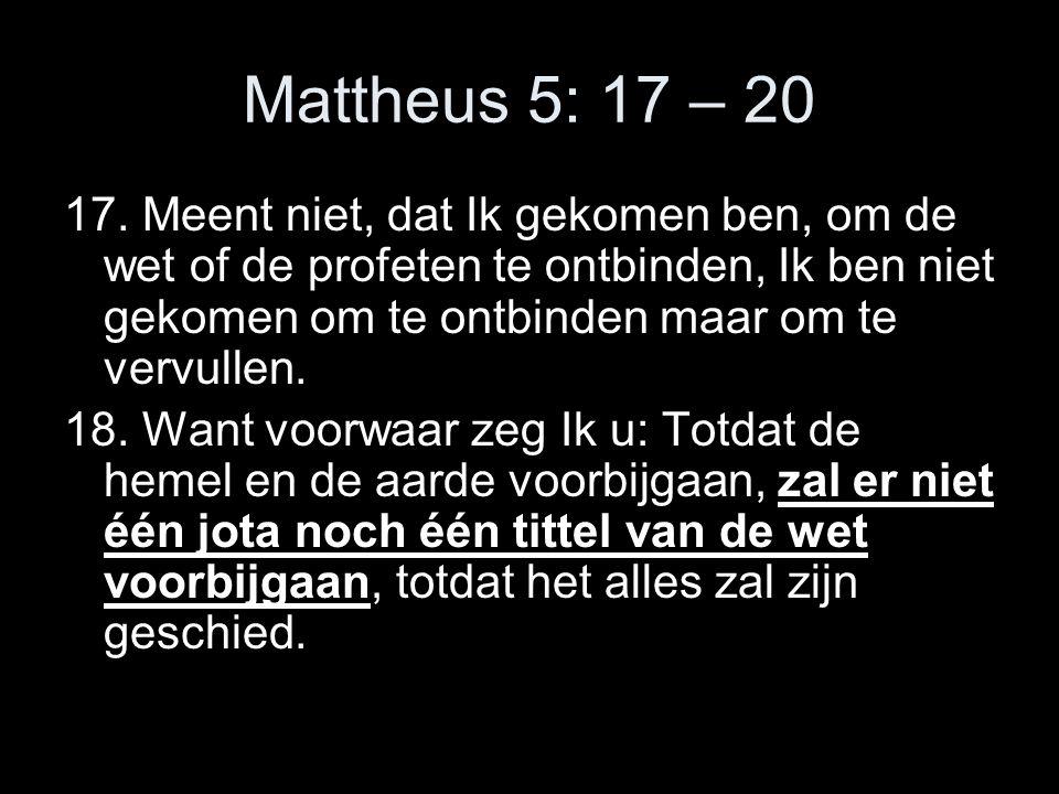Mattheus 5: 17 – 20 17. Meent niet, dat Ik gekomen ben, om de wet of de profeten te ontbinden, Ik ben niet gekomen om te ontbinden maar om te vervulle
