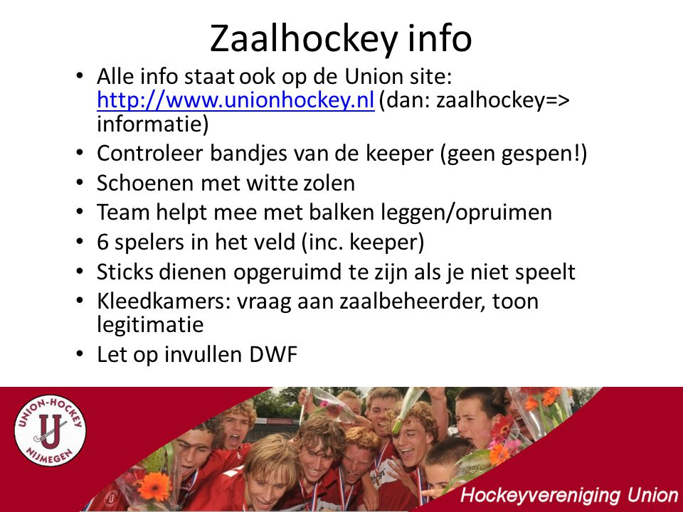 Zaalhockey info Alle info staat ook op de Union site: http://www.unionhockey.nl (dan: zaalhockey=> informatie) http://www.unionhockey.nl Controleer bandjes van de keeper (geen gespen!) Schoenen met witte zolen Team helpt mee met balken leggen/opruimen 6 spelers in het veld (inc.