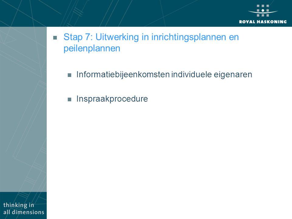 n Stap 7: Uitwerking in inrichtingsplannen en peilenplannen n Informatiebijeenkomsten individuele eigenaren n Inspraakprocedure