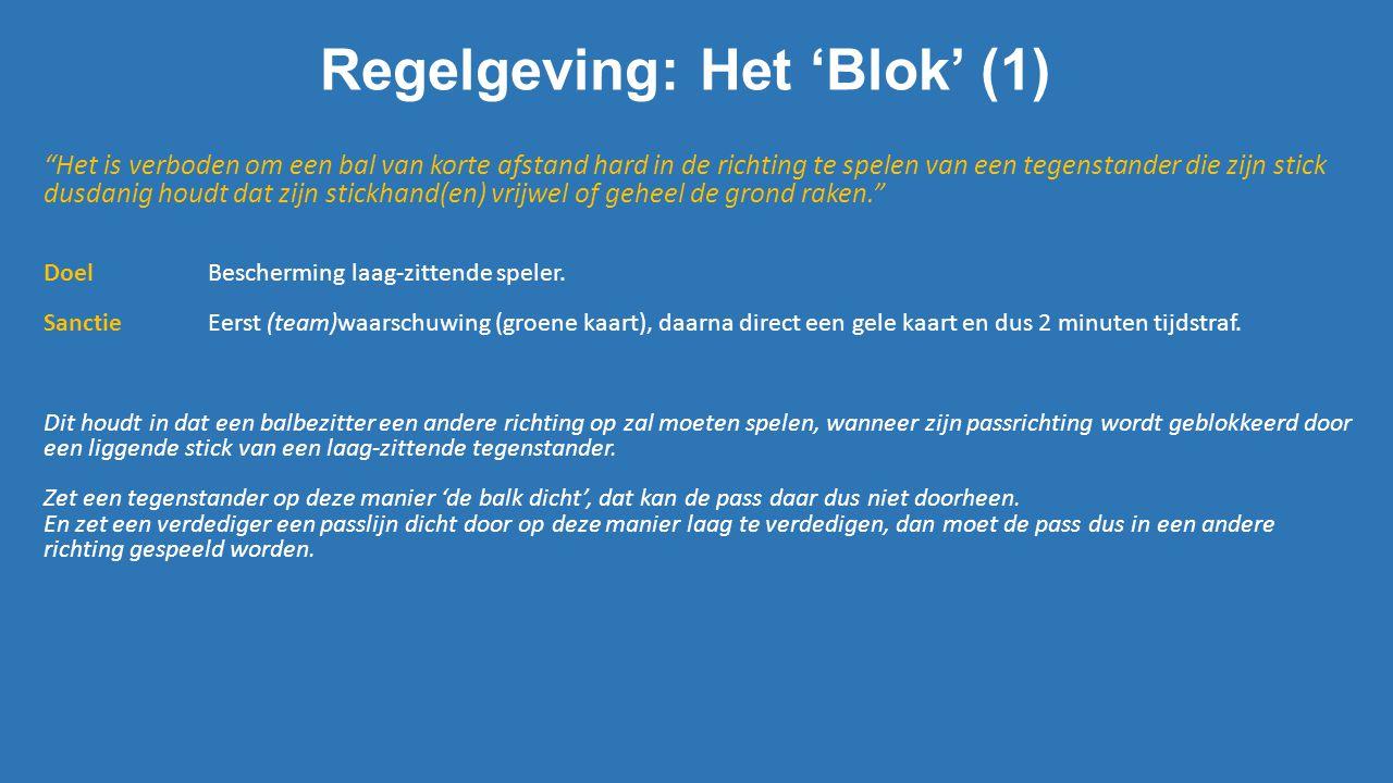 """Regelgeving: Het 'Blok' (1) """"Het is verboden om een bal van korte afstand hard in de richting te spelen van een tegenstander die zijn stick dusdanig h"""