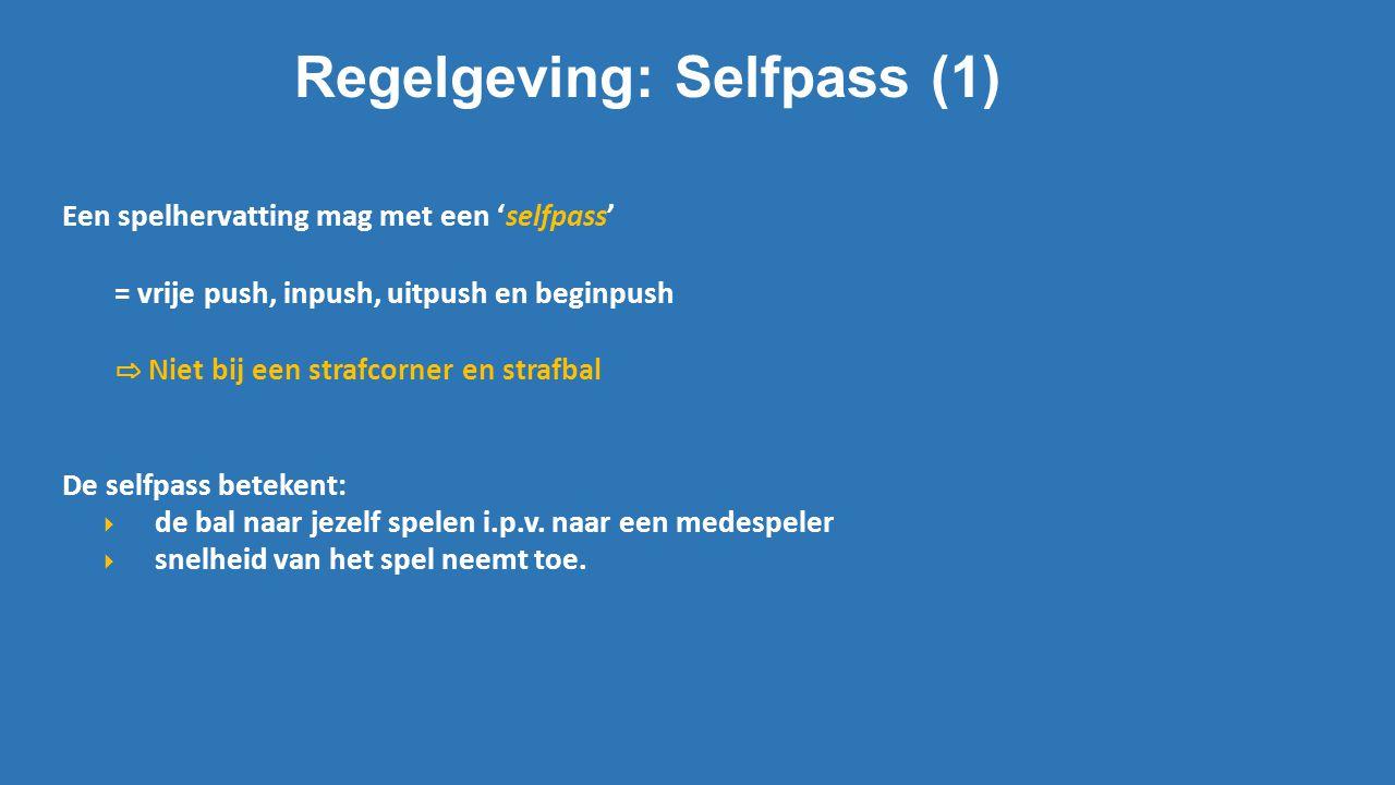 Regelgeving: Selfpass (1) Een spelhervatting mag met een 'selfpass' = vrije push, inpush, uitpush en beginpush ⇨ Niet bij een strafcorner en strafbal