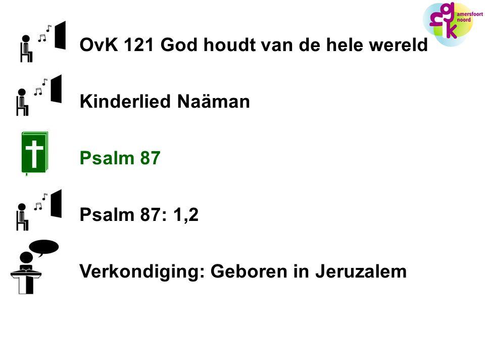 OvK 121 God houdt van de hele wereld Kinderlied Naäman Psalm 87 Psalm 87: 1,2 Verkondiging: Geboren in Jeruzalem
