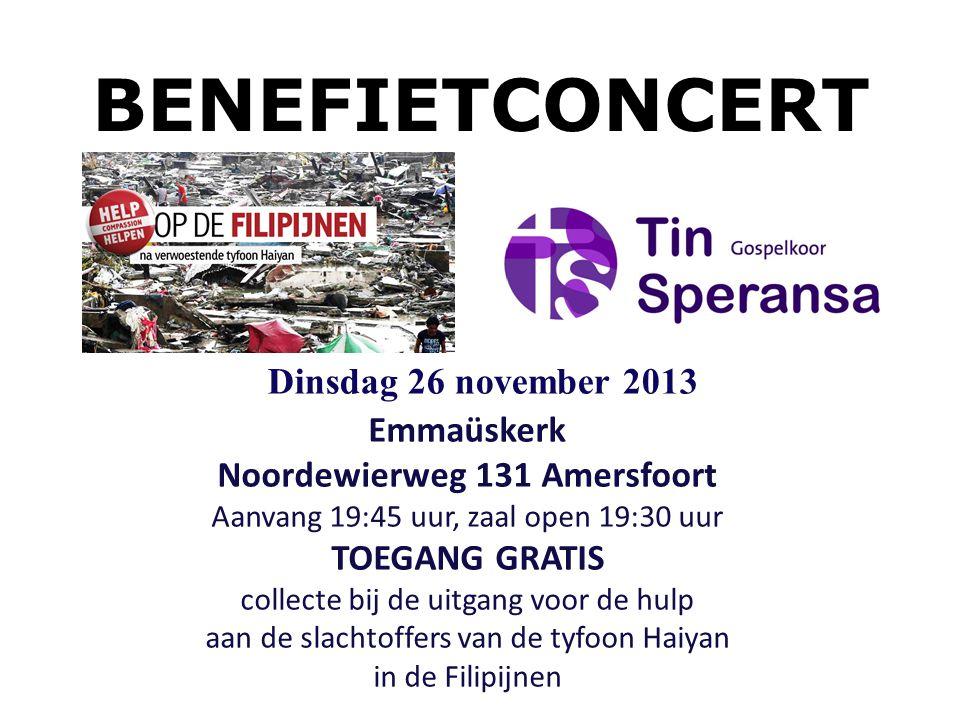 BENEFIETCONCERT Emmaüskerk Noordewierweg 131 Amersfoort Aanvang 19:45 uur, zaal open 19:30 uur TOEGANG GRATIS collecte bij de uitgang voor de hulp aan de slachtoffers van de tyfoon Haiyan in de Filipijnen Dinsdag 26 november 2013