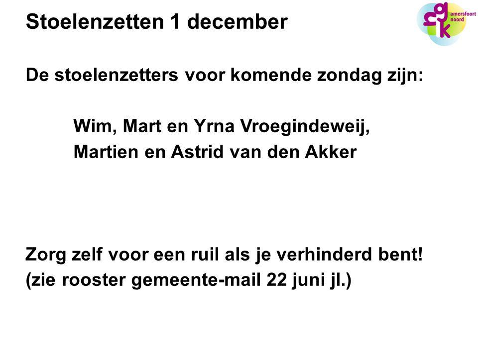 Stoelenzetten 1 december De stoelenzetters voor komende zondag zijn: Wim, Mart en Yrna Vroegindeweij, Martien en Astrid van den Akker Zorg zelf voor een ruil als je verhinderd bent.