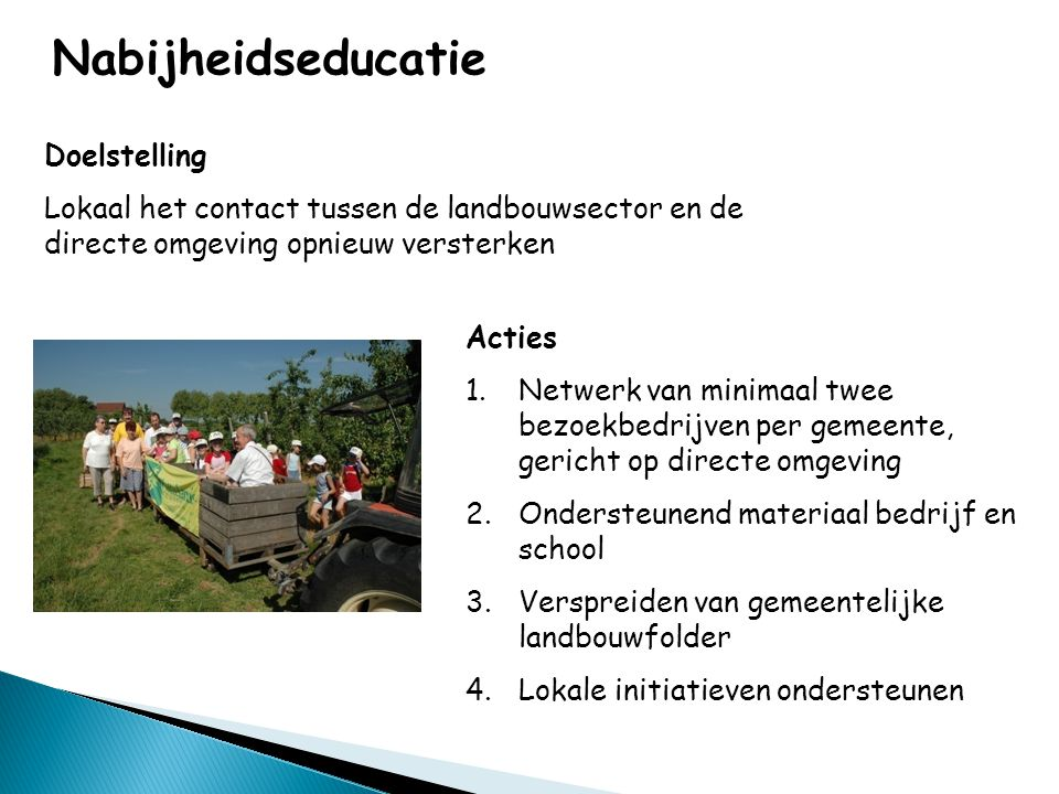 Nabijheidseducatie Doelstelling Lokaal het contact tussen de landbouwsector en de directe omgeving opnieuw versterken Acties 1.Netwerk van minimaal tw