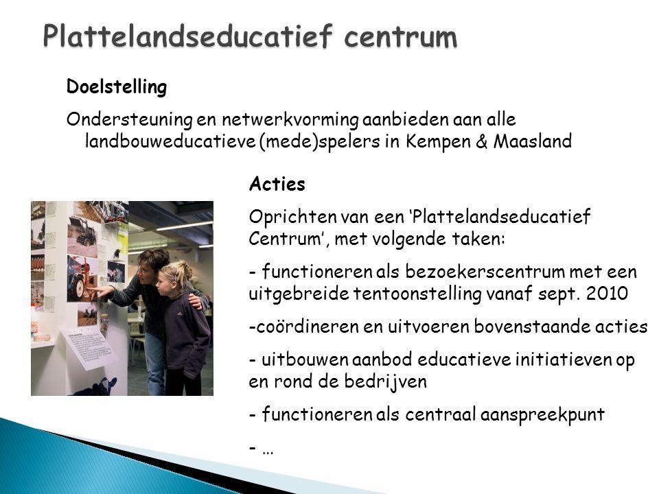 Doelstelling Ondersteuning en netwerkvorming aanbieden aan alle landbouweducatieve (mede)spelers in Kempen & Maasland Acties Oprichten van een 'Platte
