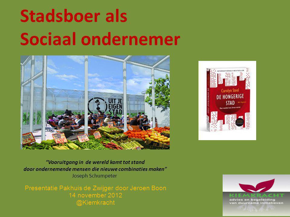 Stadsboer als Sociaal ondernemer, Vooruitgang in de wereld komt tot stand door ondernemende mensen die nieuwe combinaties maken Joseph Schumpeter Presentatie Pakhuis de Zwijger door Jeroen Boon 14 november 2012 @Kiemkracht
