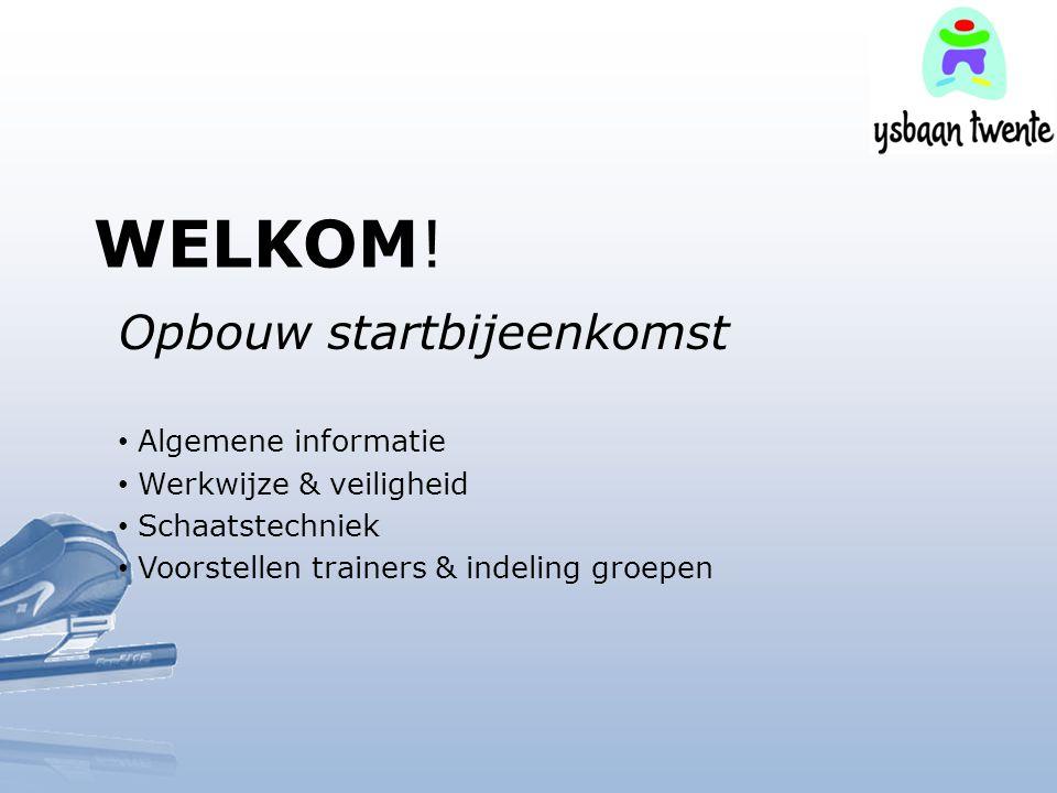WELKOM! Opbouw startbijeenkomst Algemene informatie Werkwijze & veiligheid Schaatstechniek Voorstellen trainers & indeling groepen
