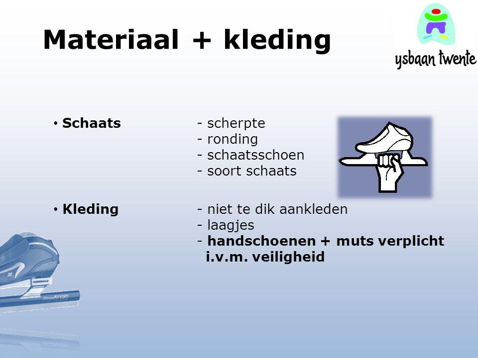 Materiaal + kleding Schaats- scherpte - ronding - schaatsschoen - soort schaats Kleding- niet te dik aankleden - laagjes - handschoenen + muts verplic