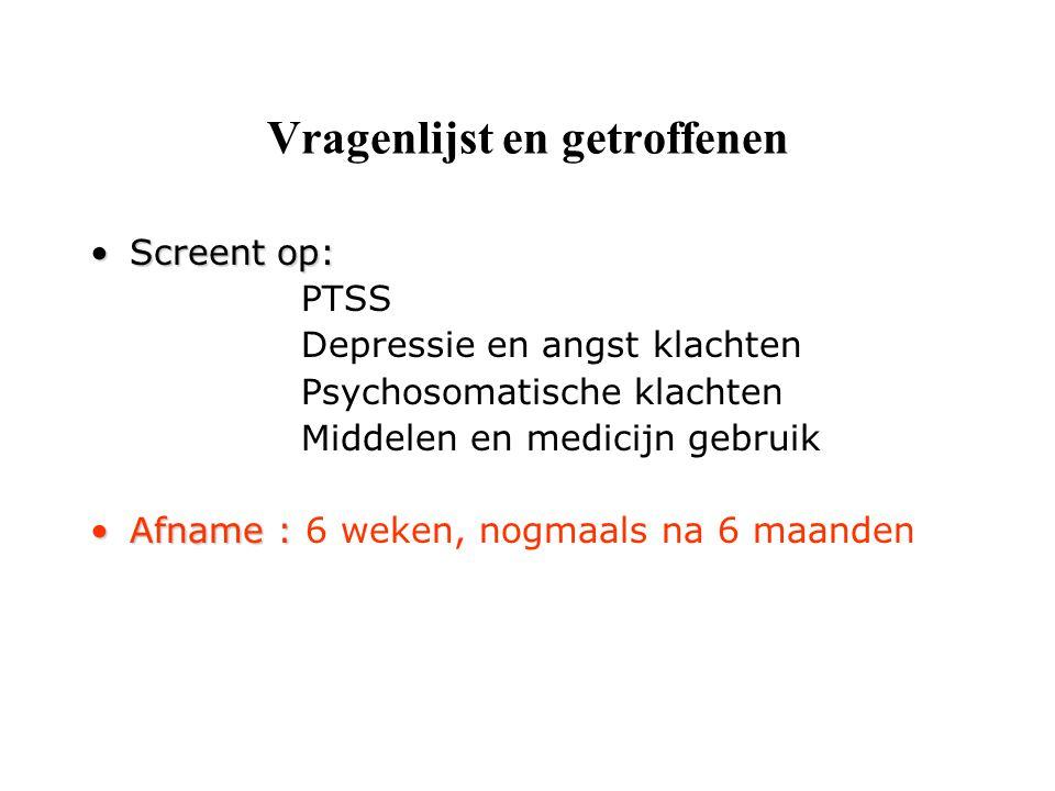 Vragenlijst en getroffenen Screent op:Screent op: PTSS Depressie en angst klachten Psychosomatische klachten Middelen en medicijn gebruik Afname :Afname : 6 weken, nogmaals na 6 maanden