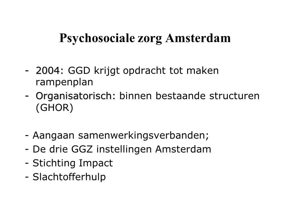 Psychosociale zorg Amsterdam -2004: -2004: GGD krijgt opdracht tot maken rampenplan -Organisatorisch: -Organisatorisch: binnen bestaande structuren (GHOR) - Aangaan samenwerkingsverbanden; - De drie GGZ instellingen Amsterdam - Stichting Impact - Slachtofferhulp