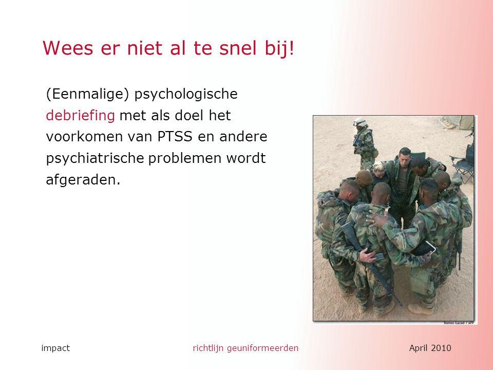 impactrichtlijn geuniformeerdenApril 2010 Wees er niet al te snel bij! (Eenmalige) psychologische debriefing met als doel het voorkomen van PTSS en an