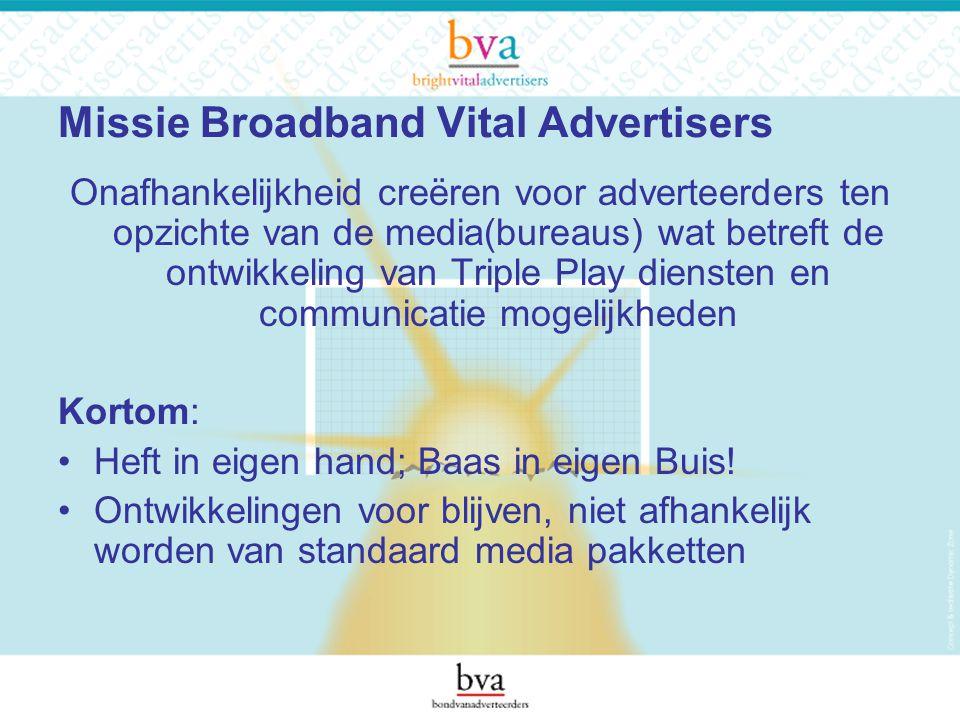Missie Broadband Vital Advertisers Onafhankelijkheid creëren voor adverteerders ten opzichte van de media(bureaus) wat betreft de ontwikkeling van Triple Play diensten en communicatie mogelijkheden Kortom: Heft in eigen hand; Baas in eigen Buis.