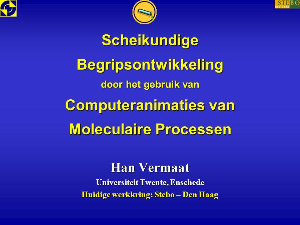 Scheikundige Begripsontwikkeling door het gebruik van Computeranimaties van Moleculaire Processen Han Vermaat Universiteit Twente, Enschede Huidige we