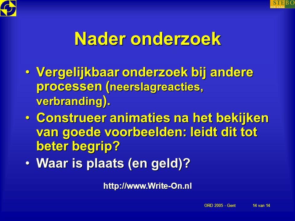 ORD 2005 - Gent14 van 14 Nader onderzoek http://www.Write-On.nl Vergelijkbaar onderzoek bij andere processen ( neerslagreacties, verbranding ).Vergeli