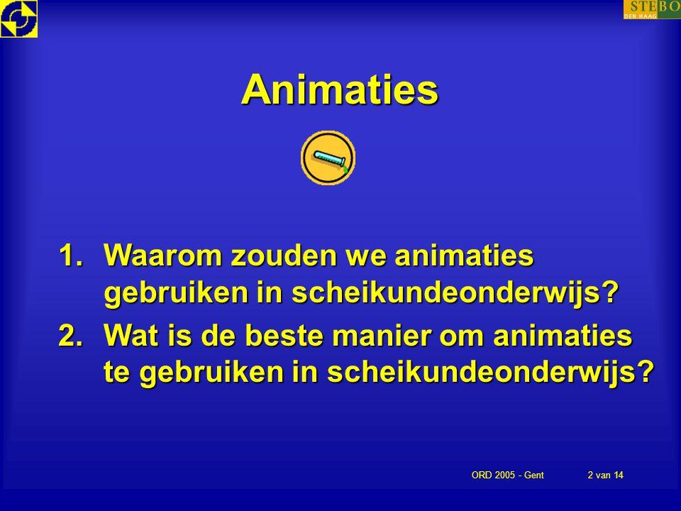 ORD 2005 - Gent2 van 14 Animaties 1.Waarom zouden we animaties gebruiken in scheikundeonderwijs? 2.Wat is de beste manier om animaties te gebruiken in