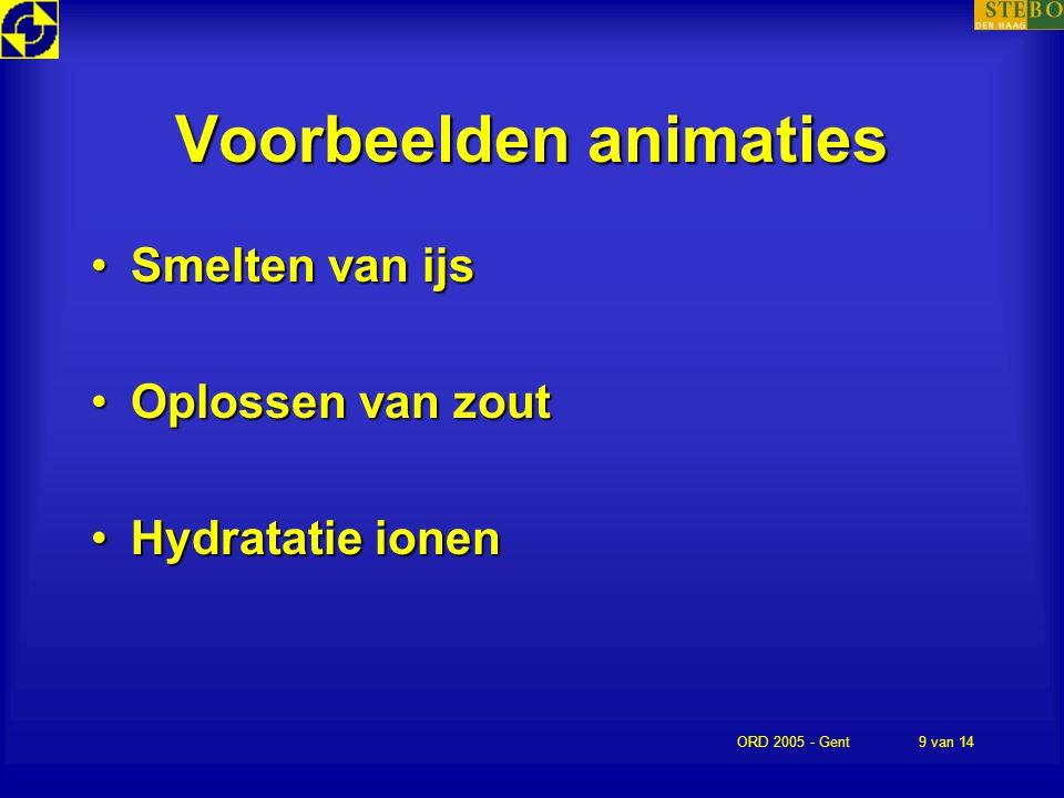 ORD 2005 - Gent9 van 14 Voorbeelden animaties Smelten van ijsSmelten van ijs Oplossen van zoutOplossen van zout Hydratatie ionenHydratatie ionen