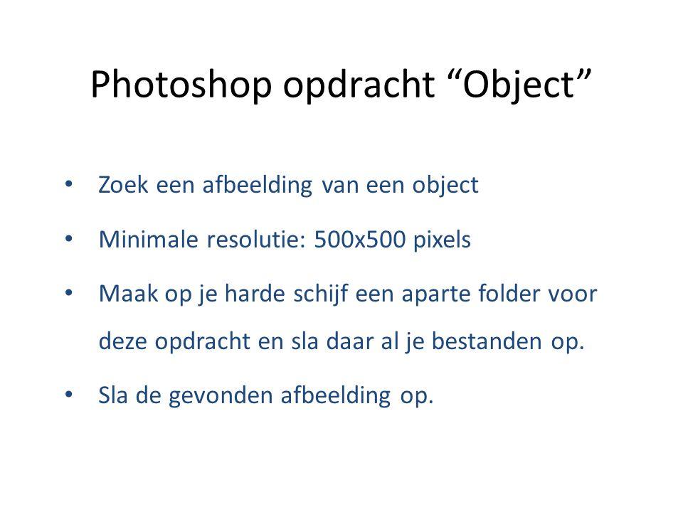 Photoshop opdracht Object Zoek een afbeelding van een object Minimale resolutie: 500x500 pixels Maak op je harde schijf een aparte folder voor deze opdracht en sla daar al je bestanden op.