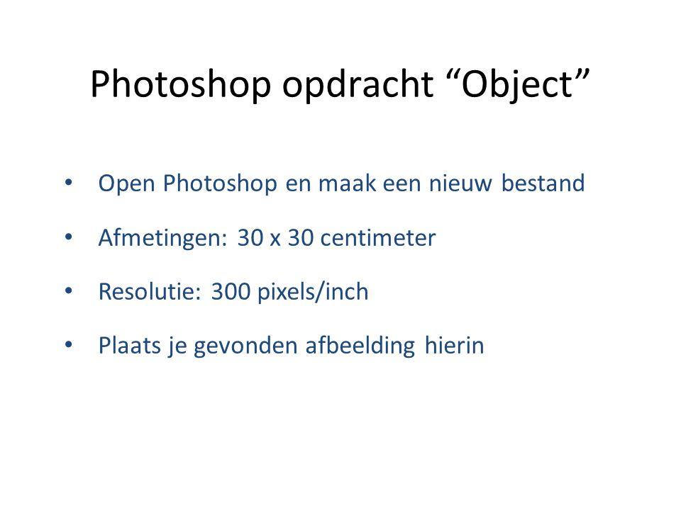 """Photoshop opdracht """"Object"""" Open Photoshop en maak een nieuw bestand Afmetingen: 30 x 30 centimeter Resolutie: 300 pixels/inch Plaats je gevonden afbe"""