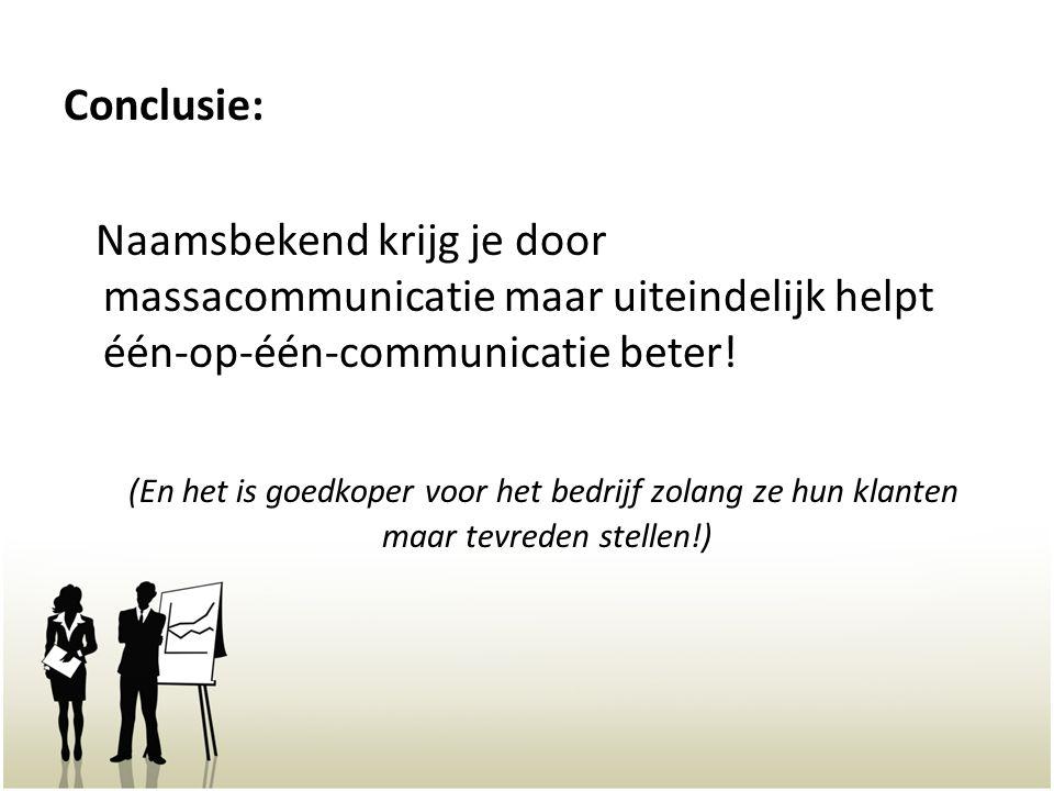 Conclusie: Naamsbekend krijg je door massacommunicatie maar uiteindelijk helpt één-op-één-communicatie beter! (En het is goedkoper voor het bedrijf zo