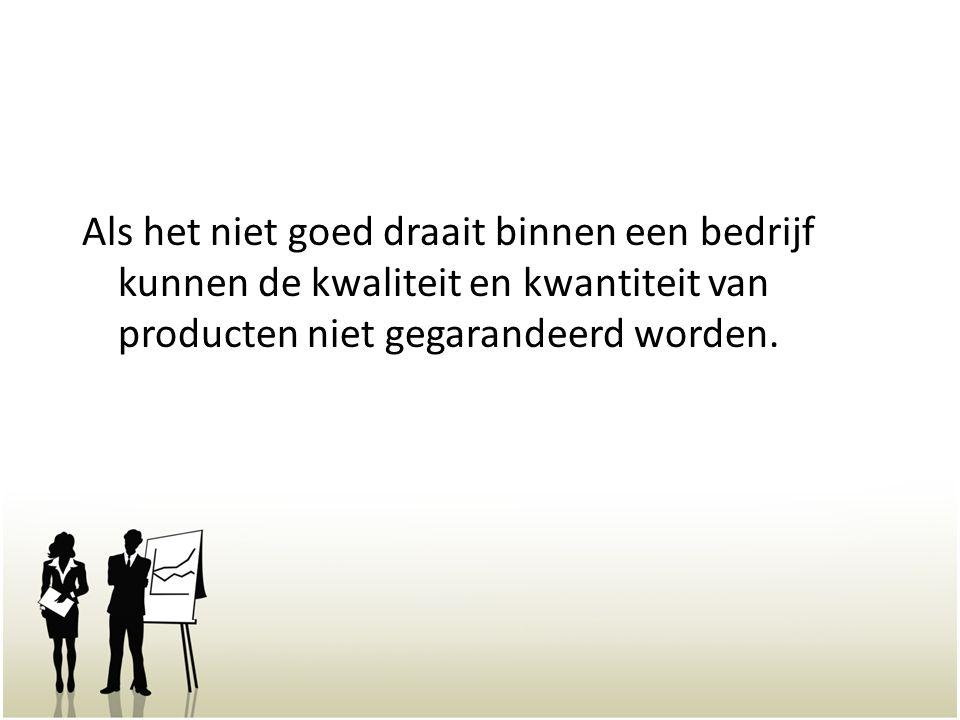 Als het niet goed draait binnen een bedrijf kunnen de kwaliteit en kwantiteit van producten niet gegarandeerd worden.