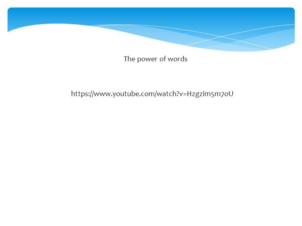 The power of words https://www.youtube.com/watch?v=Hzgzim5m7oU