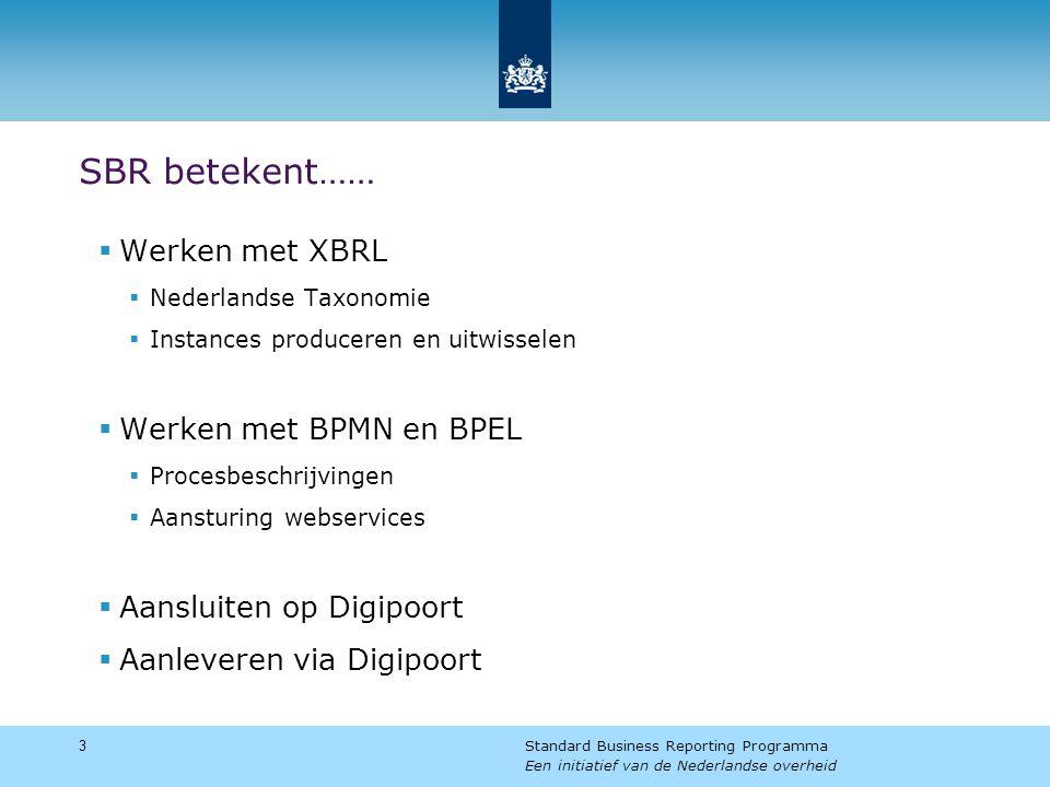 SBR betekent……  Werken met XBRL  Nederlandse Taxonomie  Instances produceren en uitwisselen  Werken met BPMN en BPEL  Procesbeschrijvingen  Aansturing webservices  Aansluiten op Digipoort  Aanleveren via Digipoort 3 Standard Business Reporting Programma Een initiatief van de Nederlandse overheid