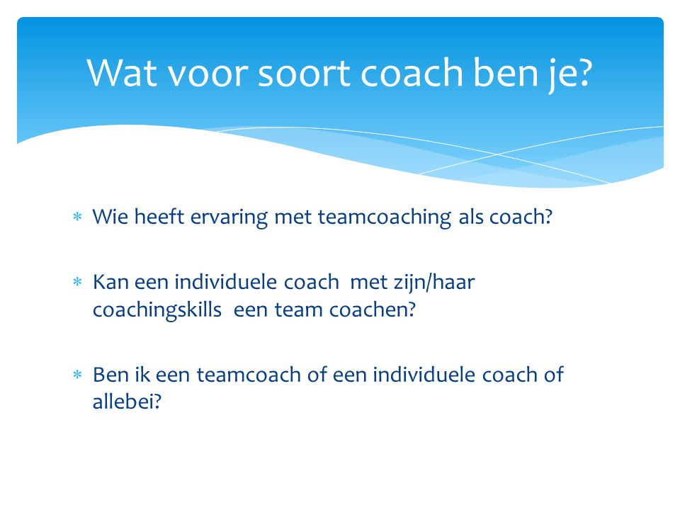  Wie heeft ervaring met teamcoaching als coach?  Kan een individuele coach met zijn/haar coachingskills een team coachen?  Ben ik een teamcoach of