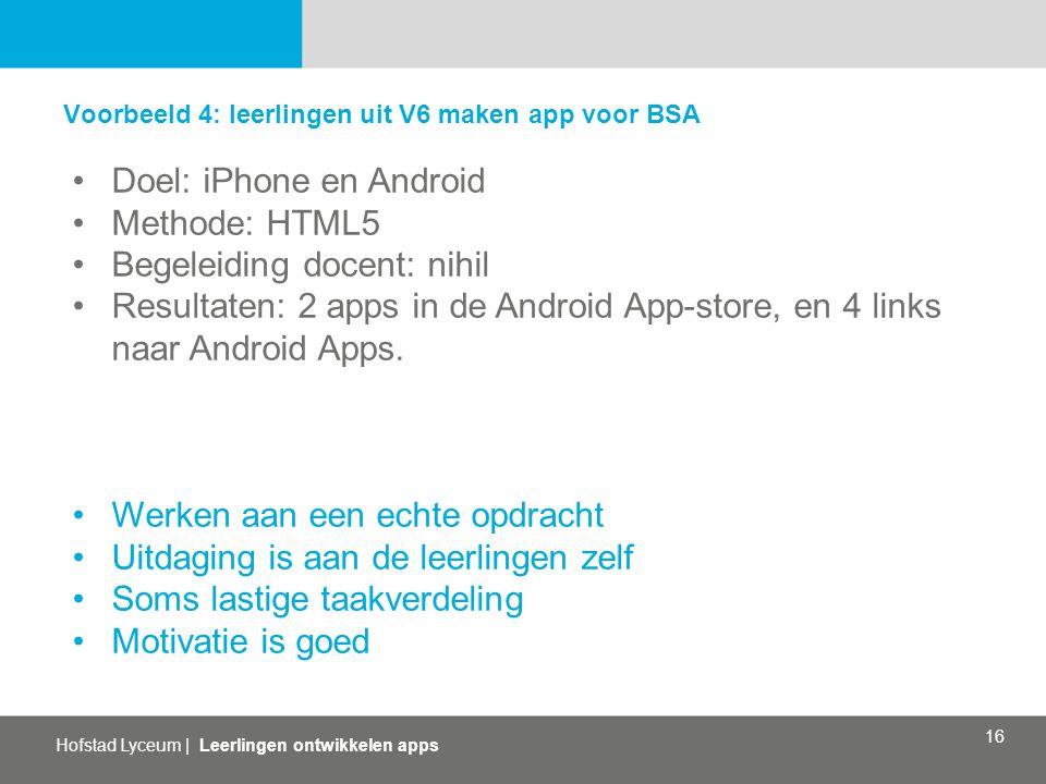 Hofstad Lyceum | Leerlingen ontwikkelen apps 16 Voorbeeld 4: leerlingen uit V6 maken app voor BSA Doel: iPhone en Android Methode: HTML5 Begeleiding docent: nihil Resultaten: 2 apps in de Android App-store, en 4 links naar Android Apps.