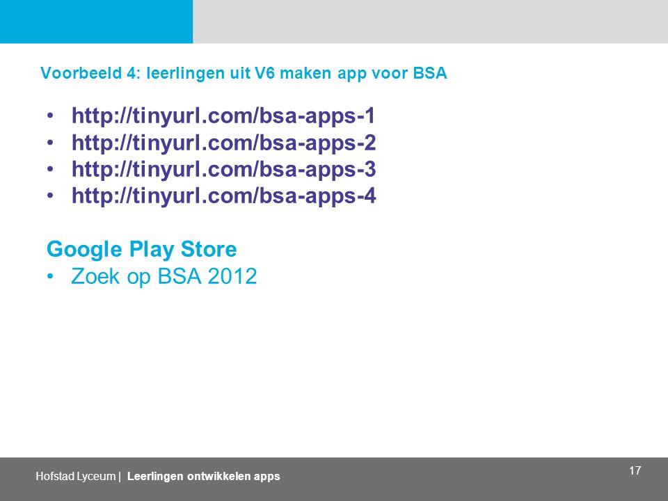 Hofstad Lyceum | Leerlingen ontwikkelen apps 17 Voorbeeld 4: leerlingen uit V6 maken app voor BSA http://tinyurl.com/bsa-apps-1 http://tinyurl.com/bsa-apps-2 http://tinyurl.com/bsa-apps-3 http://tinyurl.com/bsa-apps-4 Google Play Store Zoek op BSA 2012