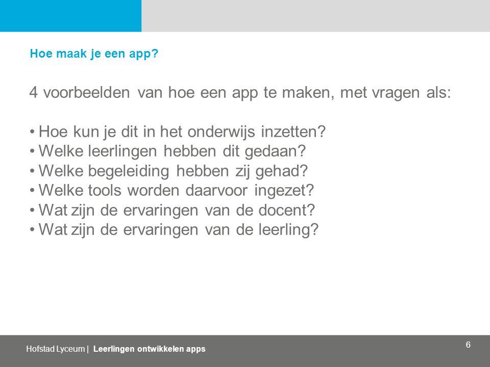 Hofstad Lyceum   Leerlingen ontwikkelen apps 6 Hoe maak je een app? 4 voorbeelden van hoe een app te maken, met vragen als: Hoe kun je dit in het onde