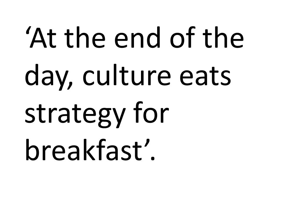 'At the end of the day, culture eats strategy for breakfast'.