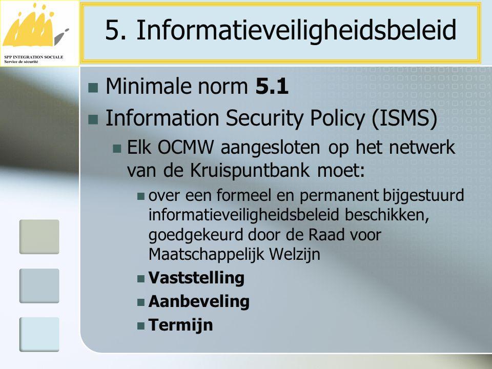 Minimale norm 5.1 Information Security Policy (ISMS) Elk OCMW aangesloten op het netwerk van de Kruispuntbank moet: over een formeel en permanent bijg