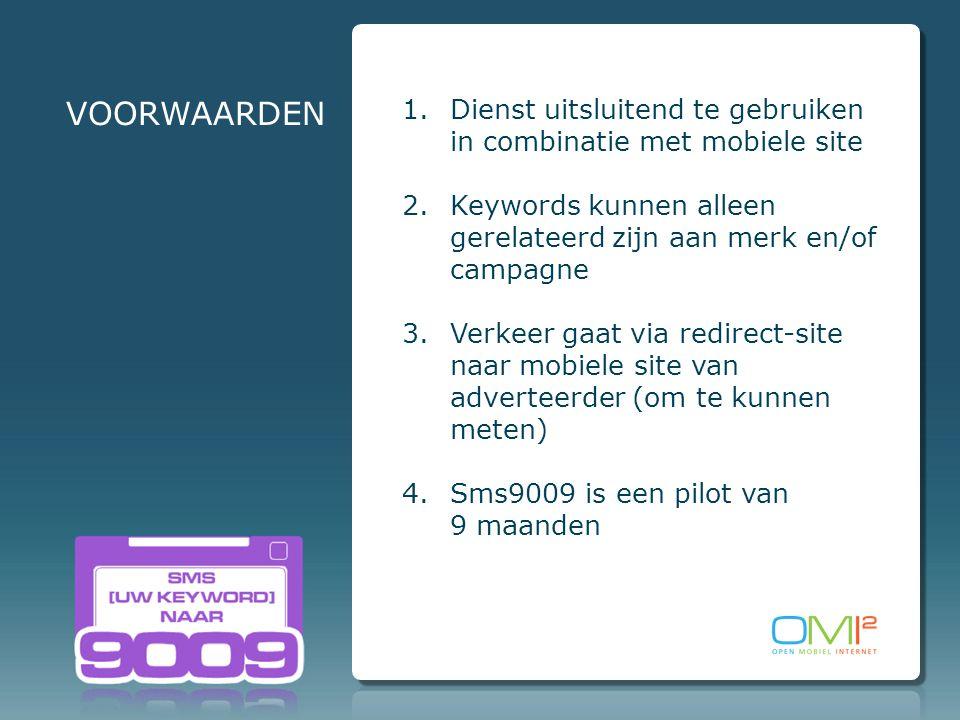 VOORWAARDEN 1.Dienst uitsluitend te gebruiken in combinatie met mobiele site 2.Keywords kunnen alleen gerelateerd zijn aan merk en/of campagne 3.Verkeer gaat via redirect-site naar mobiele site van adverteerder (om te kunnen meten) 4.Sms9009 is een pilot van 9 maanden