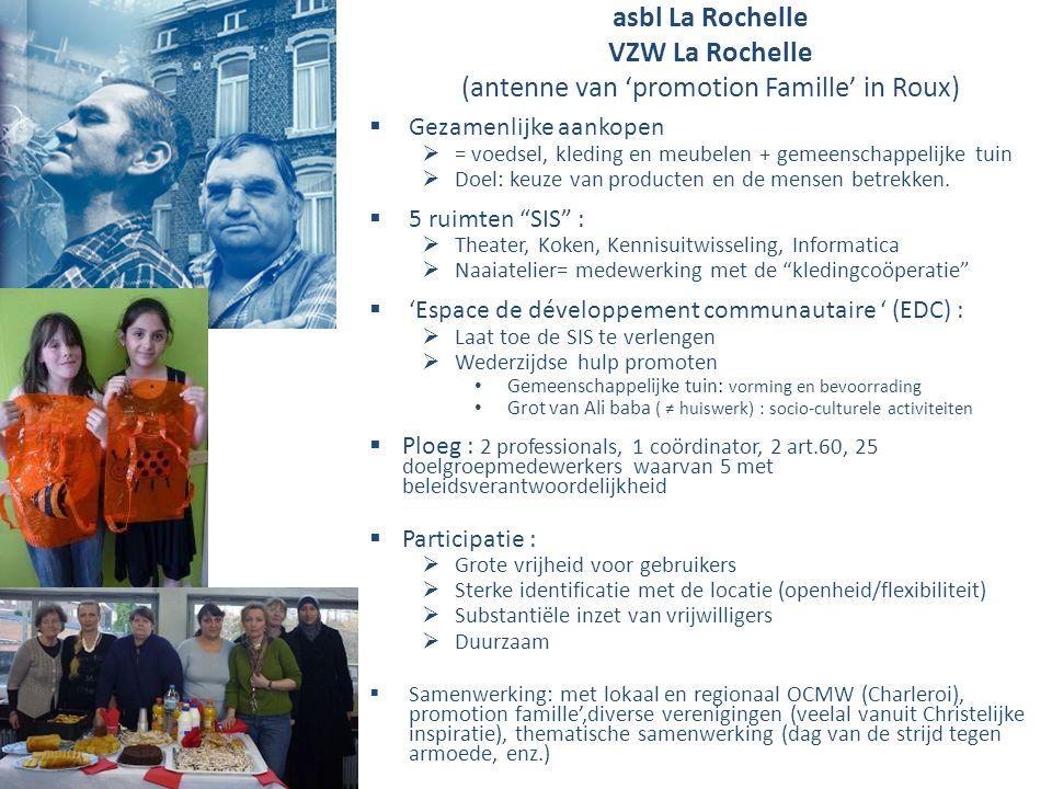 asbl La Rochelle VZW La Rochelle (antenne van 'promotion Famille' in Roux)  Gezamenlijke aankopen  = voedsel, kleding en meubelen + gemeenschappelijke tuin  Doel: keuze van producten en de mensen betrekken.