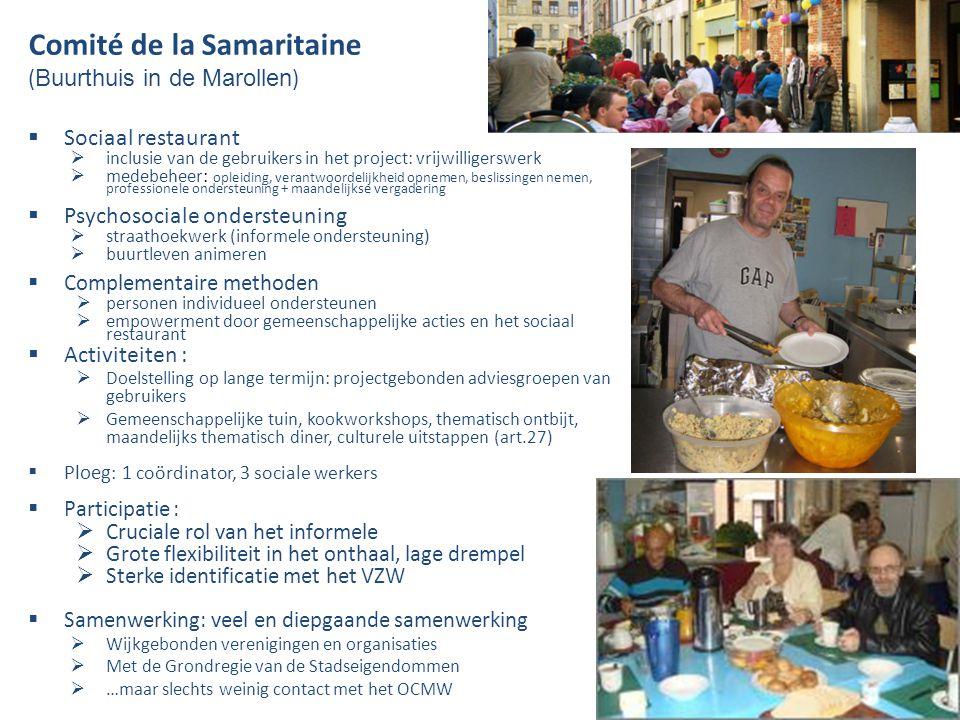 Comité de la Samaritaine ( Buurthuis in de Marollen )  Sociaal restaurant  inclusie van de gebruikers in het project: vrijwilligerswerk  medebeheer: opleiding, verantwoordelijkheid opnemen, beslissingen nemen, professionele ondersteuning + maandelijkse vergadering  Psychosociale ondersteuning  straathoekwerk (informele ondersteuning)  buurtleven animeren  Complementaire methoden  personen individueel ondersteunen  empowerment door gemeenschappelijke acties en het sociaal restaurant  Activiteiten :  Doelstelling op lange termijn: projectgebonden adviesgroepen van gebruikers  Gemeenschappelijke tuin, kookworkshops, thematisch ontbijt, maandelijks thematisch diner, culturele uitstappen (art.27)  Ploeg : 1 coördinator, 3 sociale werkers  Participatie :  Cruciale rol van het informele  Grote flexibiliteit in het onthaal, lage drempel  Sterke identificatie met het VZW  Samenwerking: veel en diepgaande samenwerking  Wijkgebonden verenigingen en organisaties  Met de Grondregie van de Stadseigendommen  …maar slechts weinig contact met het OCMW