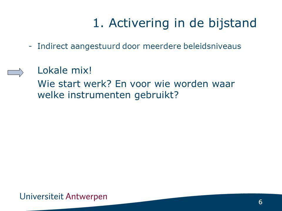 6 1. Activering in de bijstand -Indirect aangestuurd door meerdere beleidsniveaus Lokale mix! Wie start werk? En voor wie worden waar welke instrument