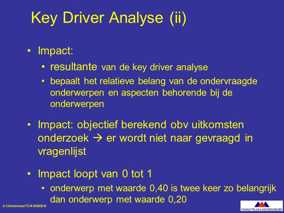 6 Cliëntenraad TD # 350006 © Key Driver Analyse (ii) Impact: resultante van de key driver analyse bepaalt het relatieve belang van de ondervraagde onderwerpen en aspecten behorende bij de onderwerpen Impact: objectief berekend obv uitkomsten onderzoek  er wordt niet naar gevraagd in vragenlijst Impact loopt van 0 tot 1 onderwerp met waarde 0,40 is twee keer zo belangrijk dan onderwerp met waarde 0,20