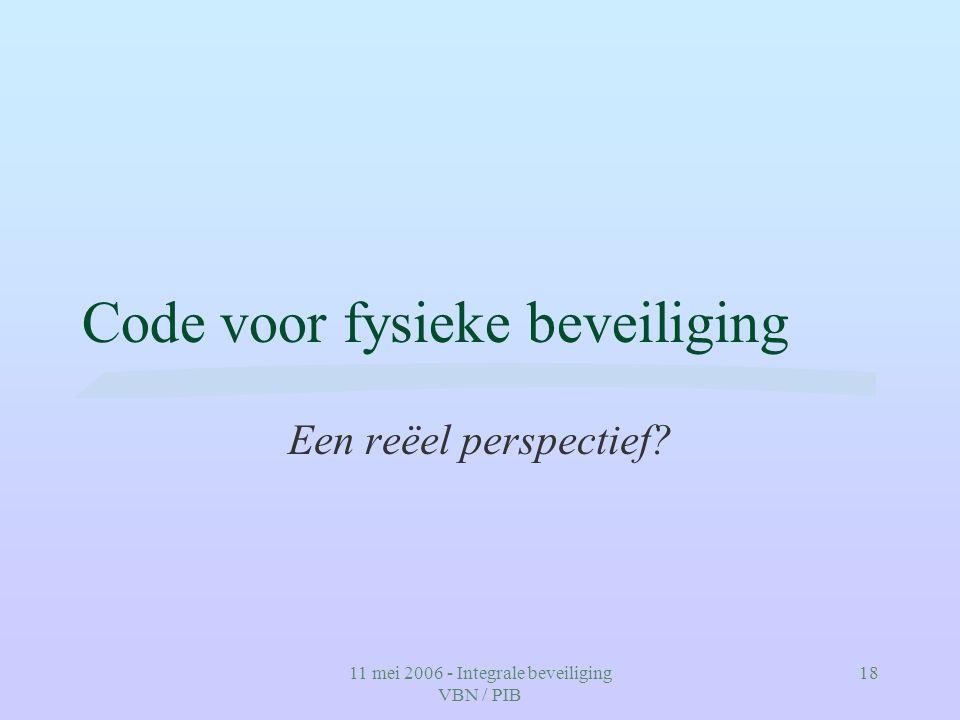 11 mei 2006 - Integrale beveiliging VBN / PIB 18 Code voor fysieke beveiliging Een reëel perspectief?