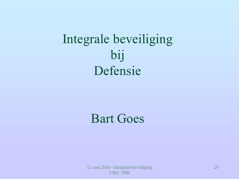 11 mei 2006 - Integrale beveiliging VBN / PIB 29 Integrale beveiliging bij Defensie Bart Goes