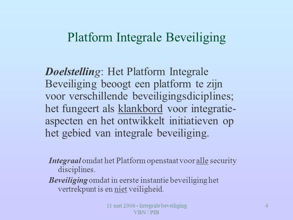 11 mei 2006 - Integrale beveiliging VBN / PIB 4 Platform Integrale Beveiliging Doelstelling: Het Platform Integrale Beveiliging beoogt een platform te