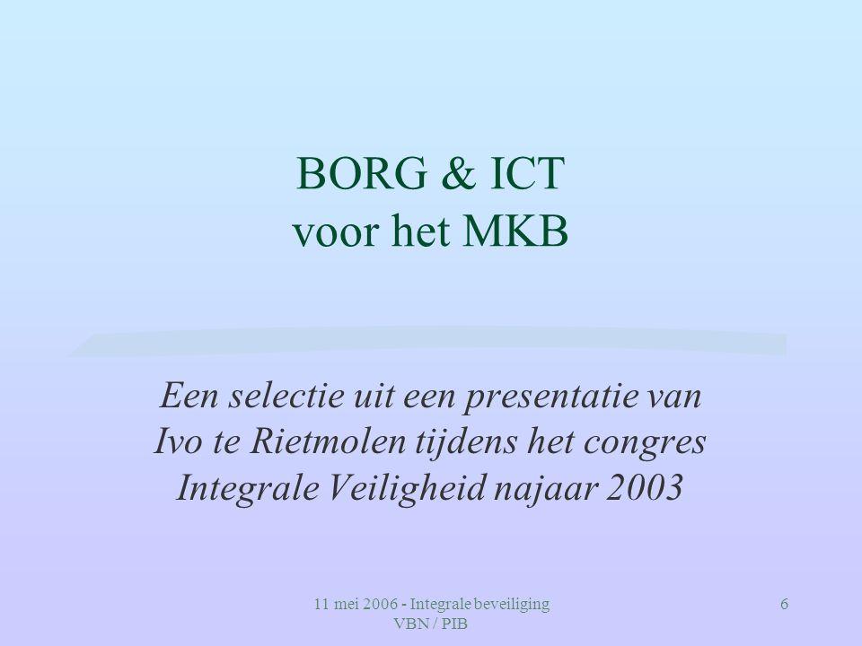 11 mei 2006 - Integrale beveiliging VBN / PIB 6 BORG & ICT voor het MKB Een selectie uit een presentatie van Ivo te Rietmolen tijdens het congres Inte