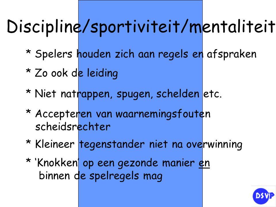 Discipline/sportiviteit/mentaliteit * Spelers houden zich aan regels en afspraken * Zo ook de leiding * Niet natrappen, spugen, schelden etc. * Accept
